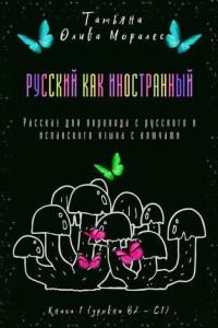 Русский как иностранный. Рассказ для перевода срусского ииспанского языка сключами. Книга 1(уровни В2—С1)