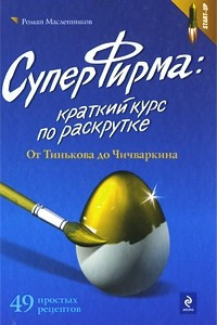 СуперФирма: краткий курс по раскрутке. От Тинькова до Чичваркина. 49 простых рецептов