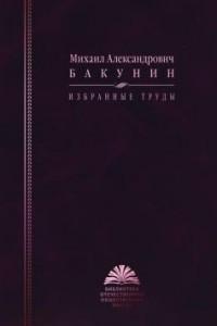 Михаил Александрович Бакунин. Избранные труды