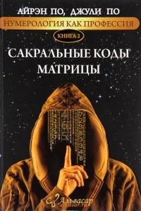 Нумерология как профессия. Книга 2. Сакральные коды Матрицы