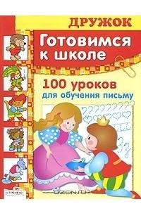 Готовимся к школе. 100 уроков для обучения письму