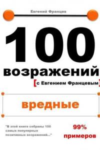 100 возражений с Евгением Францевым. Вредные.