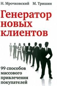 Генератор новых клиентов. 99 способов массового привлечения покупателей