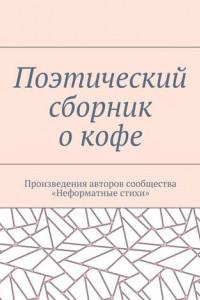 Поэтический сборник окофе. Произведения авторов сообщества «Неформатные стихи»