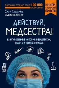 Действуй, медсестра! 63 откровенных истории о пациентах, работе и немного о себе