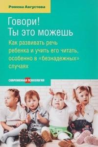 Говори! Ты это можешь. Как развить речь ребенка и учить его читать, особенно в