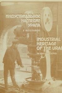 Индустриальное наследие Урала. В фотографиях / Industrial Heritage of the Ural: In Photographs