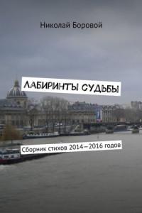 Лабиринты судьбы. Сборник стихов 2014—2016годов