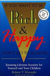If You Want to Be Rich & Happy: Don't Go to School? : Ensuring Lifetime Security for Yourself and Your Children