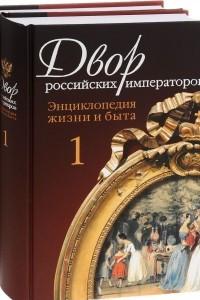 Двор российских императоров. Энциклопедия жизни и быта. В 2 томах