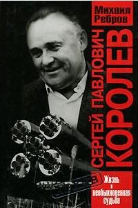 Сергей Павлович Королев. Жизнь и необыкновенная судьба