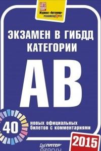 Экзамен в ГИБДД 2015. 40 новых официальных билетов с комментариями. Категории А, B
