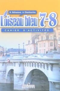 L'oiseau bleu 7-8: Cahier d'activites / Французский язык. 7-8 классы. Сборник упражнений