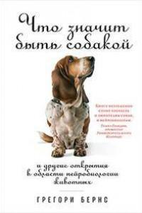 Что значит быть собакой: И другие открытия в области нейробиологии животных (обложка)