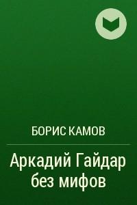 Аркадий Гайдар без мифов