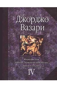 Жизнеописания наиболее знаменитых живописцев, ваятелей и зодчих. Том IV