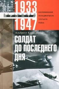 Солдат до последнего дня. Воспоминания фельдмашала Третьего рейха. 1933-1947