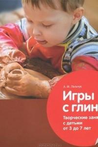 Игры с глиной. Творческие занятия с детьми от 3 до 7 лет