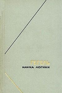 Гегель. Наука логики. В трех томах. Том 1