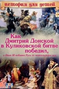 Как Дмитрий Донской в Куликовской битве победил, а Иван II избавил Русь от монгольского ига
