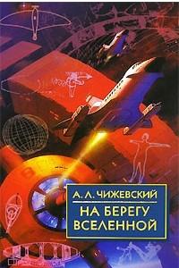 На берегу Вселенной. Воспоминания о К. Э. Циолковском