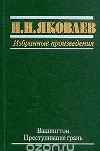 Н. Н. Яковлев. Избранные произведения. В трех книгах. Книга 1. Вашингтон. Преступившие грань