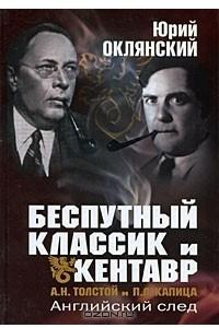 Беспутный классик и Кентавр. А. Н. Толстой и П. Л. Капица. Английский след