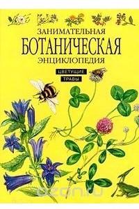 Занимательная ботаническая энциклопедия. Цветущие травы