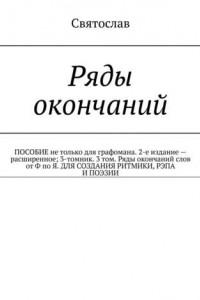 Ряды окончаний. ПОСОБИЕ не только для графомана. 2-е издание– расширенное; 3-томник. 3том. Ряды окончаний слов отФ поЯ. ДЛЯ СОЗДАНИЯ РИТМИКИ, РЭПА ИПОЭЗИИ