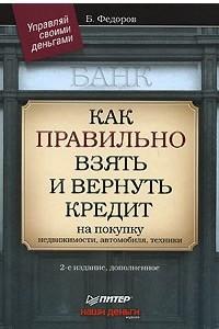 Как правильно взять и вернуть кредит: на покупку недвижимости, автомобиля, техники. 2-е изд., дополненное