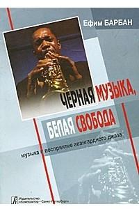 Черная музыка, белая свобода: Музыка и восприятие авангардного джаза