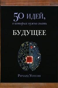 Будущее. 50 идей, о которых нужно знать