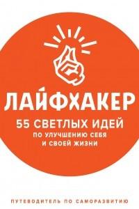 Лайфхакер. 55 светлых идей по улучшению себя и своей жизни. Путеводитель по саморазвитию