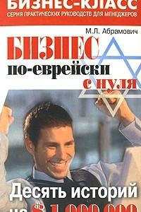 Бизнес по-еврейски с нуля. Десять историй на 1000000