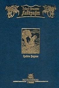 Хребты Безумия. Цвет из иных миров. Жизнь Чарльза Декстера Варда. Данвичский кошмар. Шепчущий во тьме. Морок над Инсмутом