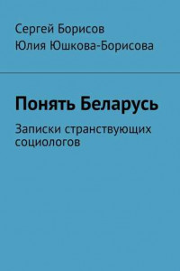 Понять Беларусь. Записки странствующих социологов