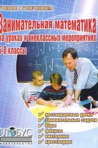 Занимательная математика на уроках и внеклассных мероприятиях. 5-8 классы