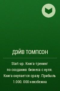 Start-up. Книга-тренинг по созданию бизнеса с нуля. Книга окупается сразу. Прибыль 1.000. 000 неизбежна