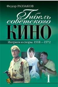 Гибель советского кино-1. Интриги и споры. 1918-1972