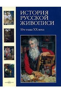История русской живописи. В 12 томах. Том 10. 10-е годы ХХ века