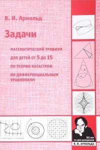 Задачи. Математический тривиум, для детей от 5 до 15 лет, по теории катастроф, по дифференциальным уравнениям