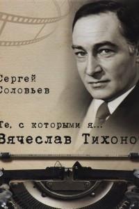 Вячеслав Тихонов. Те, с которыми я