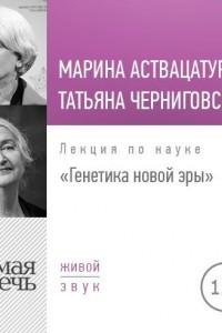 Лекция «Татьяна Черниговская + Марина Аствацатурян. Генетика новой эры»