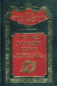 Александр Васильевич Колчак. Исследователь, адмирал, Верховный правитель России