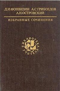 Д. И. Фонвизин, А. С. Грибоедов, А. Н. Островский. Избранные сочинения