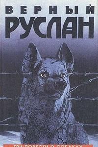 Верный Руслан. Три повести о собаках