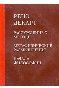 Рассуждение о методе. Метафизические размышления. Начала философии