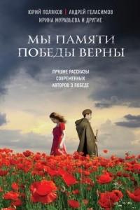 Мы памяти Победы верны. Лучшие рассказы современных авторов о войне