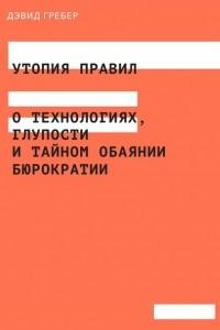 Утопия правил. О технологиях, глупости и тайном обаянии бюрократии