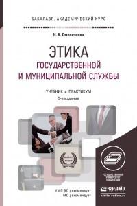 Этика государственной и муниципальной службы 6-е изд. , пер. и доп. Учебник и практикум для академического бакалавриата
